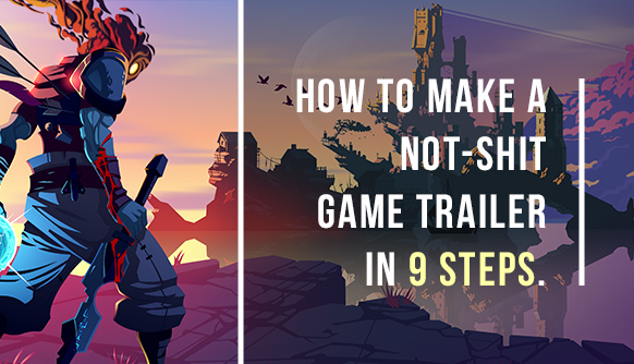 How to Make a Not-Shit Game Trailer